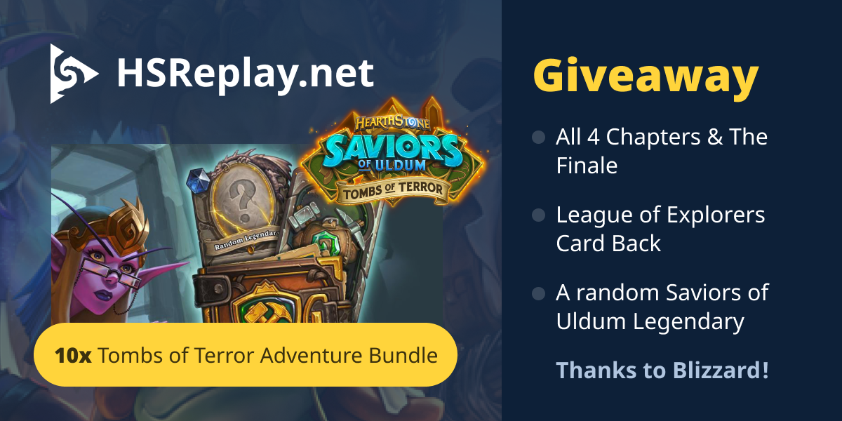 Enter into HSReplay.net Giveaway for a chance to win a Tombs of Terror Deluxe Adventure Bundle! Each bundle includes all 4 Chapters & The Finale, the League of Explorers card back and one random Saviors of Uldum Legendary. Retail value of each bundle is $ Giveaway Image